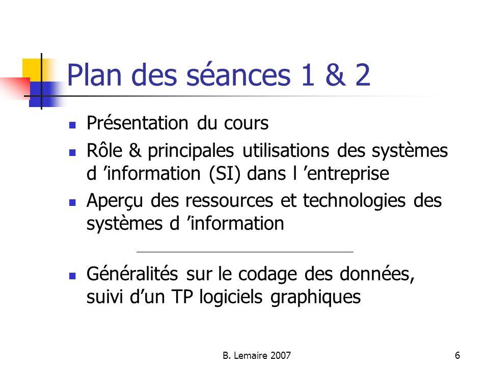 B. Lemaire 20076 Plan des séances 1 & 2 Présentation du cours Rôle & principales utilisations des systèmes d information (SI) dans l entreprise Aperçu