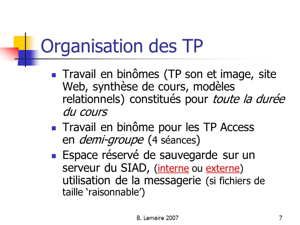 B. Lemaire 20077 Organisation des TP Travail en binômes (TP son et image, site Web, synthèse de cours, modèles relationnels) constitués pour toute la