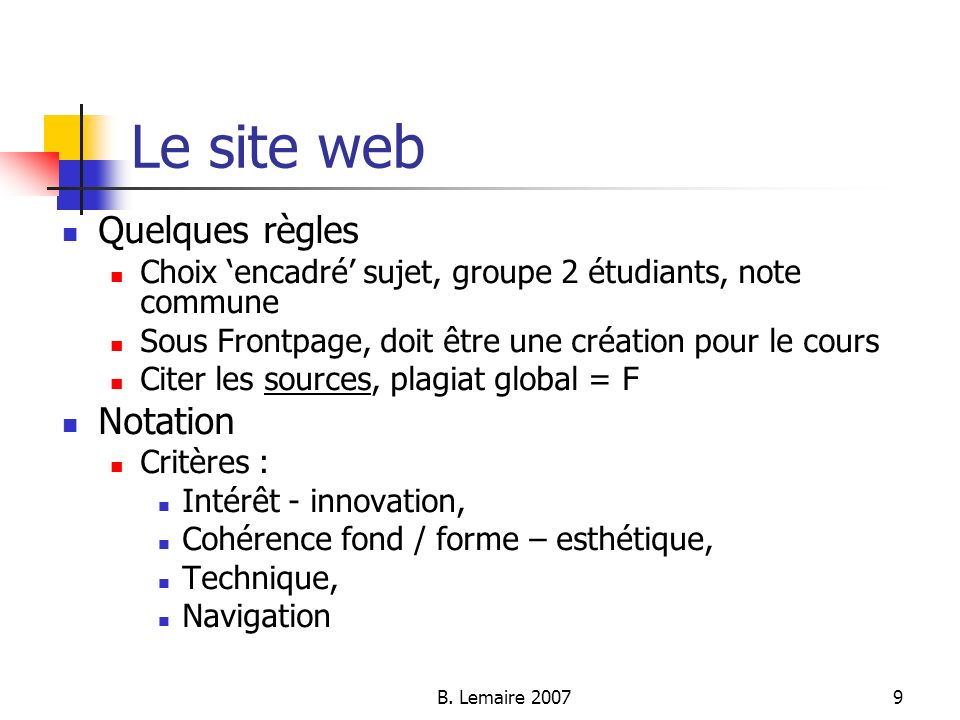 B. Lemaire 20079 Le site web Quelques règles Choix encadré sujet, groupe 2 étudiants, note commune Sous Frontpage, doit être une création pour le cour