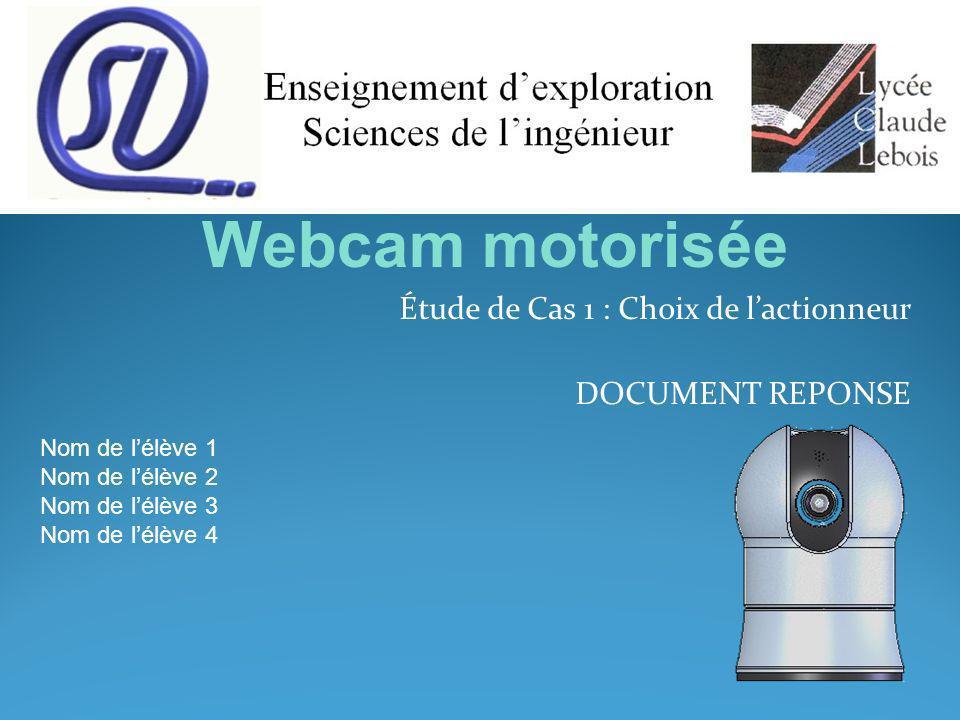 Étude de Cas 1 : Choix de lactionneur DOCUMENT REPONSE Nom de lélève 1 Nom de lélève 2 Nom de lélève 3 Nom de lélève 4 Webcam motorisée