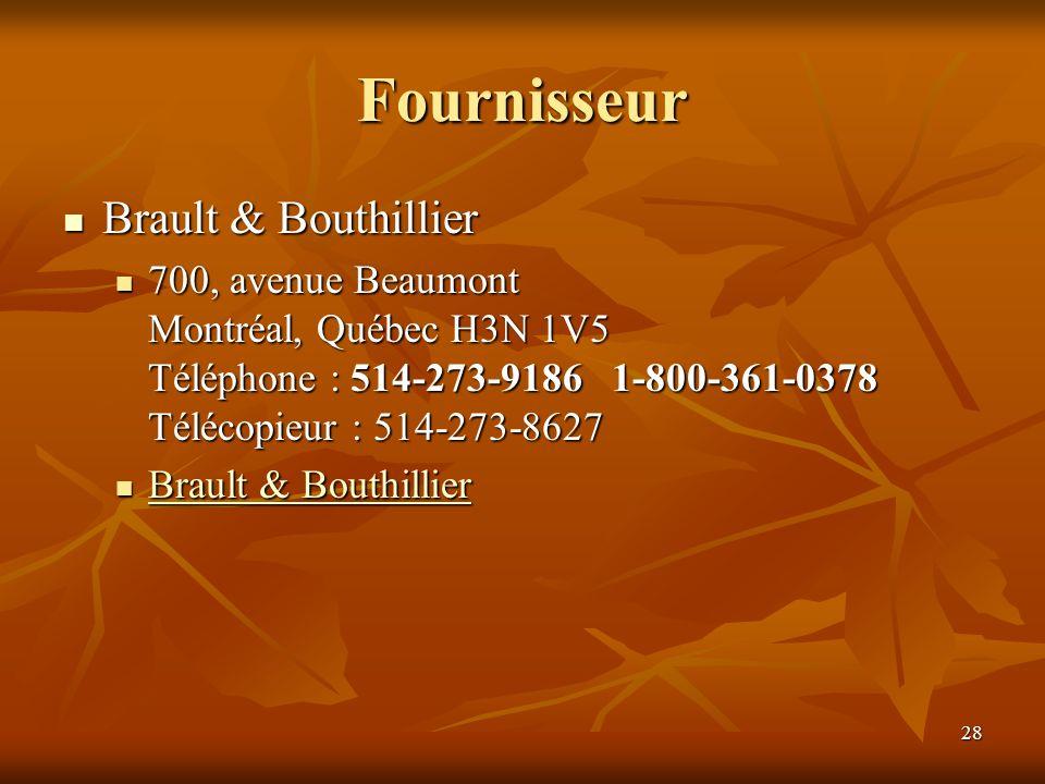 28 Fournisseur Brault & Bouthillier Brault & Bouthillier 700, avenue Beaumont Montréal, Québec H3N 1V5 Téléphone : 514-273-9186 1-800-361-0378 Télécop