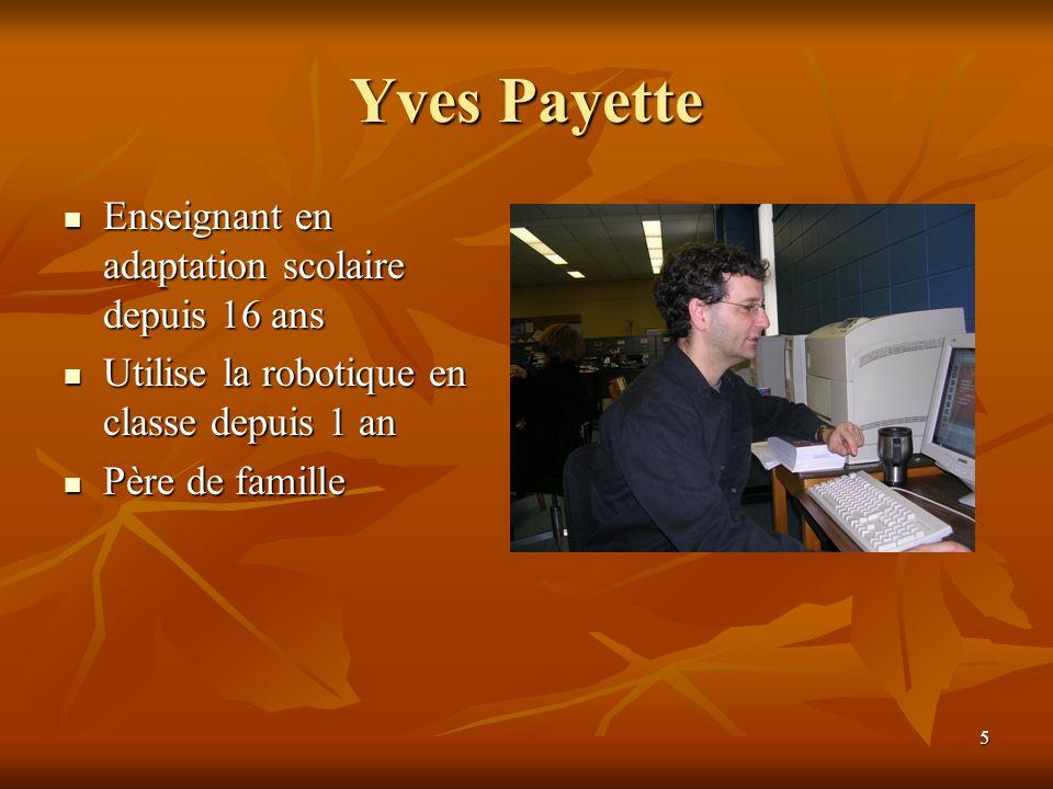 5 Yves Payette Enseignant en adaptation scolaire depuis 16 ans Enseignant en adaptation scolaire depuis 16 ans Utilise la robotique en classe depuis 1