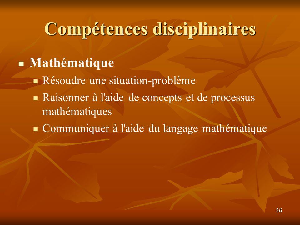 56 Compétences disciplinaires Mathématique Résoudre une situation-problème Raisonner à l'aide de concepts et de processus mathématiques Communiquer à