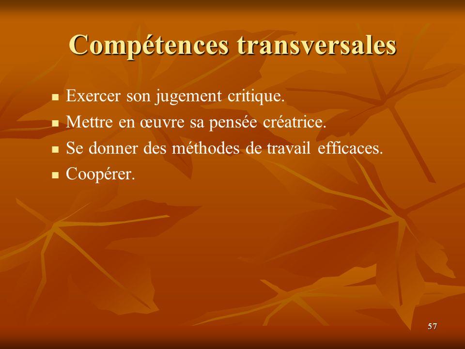 57 Compétences transversales Exercer son jugement critique. Mettre en œuvre sa pensée créatrice. Se donner des méthodes de travail efficaces. Coopérer