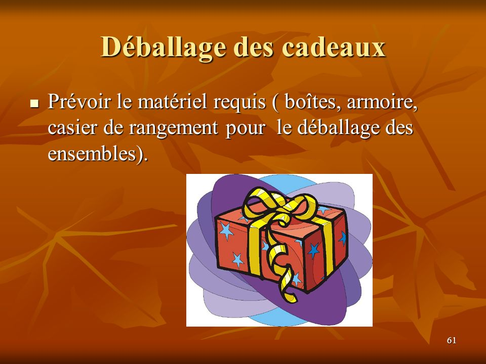 61 Déballage des cadeaux Prévoir le matériel requis ( boîtes, armoire, casier de rangement pour le déballage des ensembles). Prévoir le matériel requi