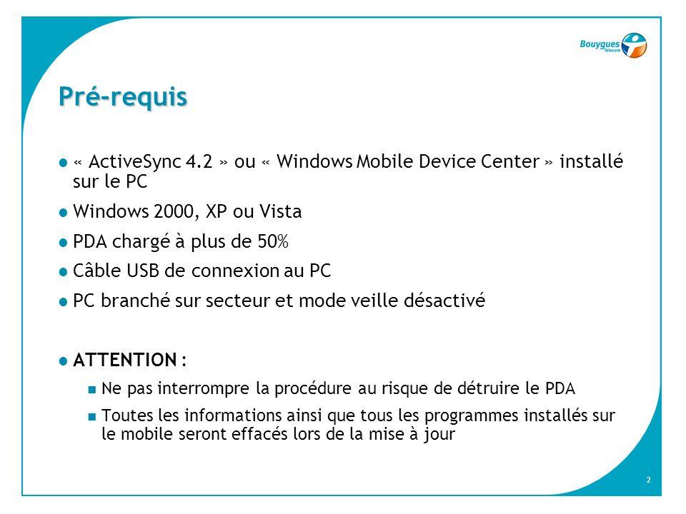 2 Pré-requis « ActiveSync 4.2 » ou « Windows Mobile Device Center » installé sur le PC Windows 2000, XP ou Vista PDA chargé à plus de 50% Câble USB de connexion au PC PC branché sur secteur et mode veille désactivé ATTENTION : Ne pas interrompre la procédure au risque de détruire le PDA Toutes les informations ainsi que tous les programmes installés sur le mobile seront effacés lors de la mise à jour