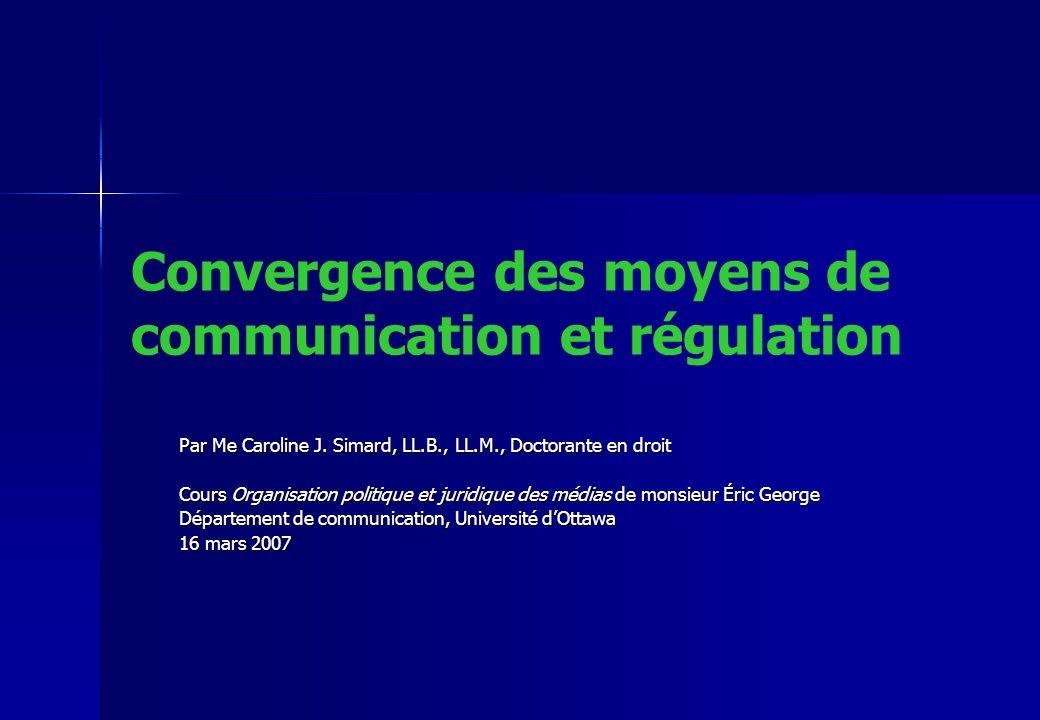 Convergence des moyens de communication et régulation Par Me Caroline J. Simard, LL.B., LL.M., Doctorante en droit Cours Organisation politique et jur