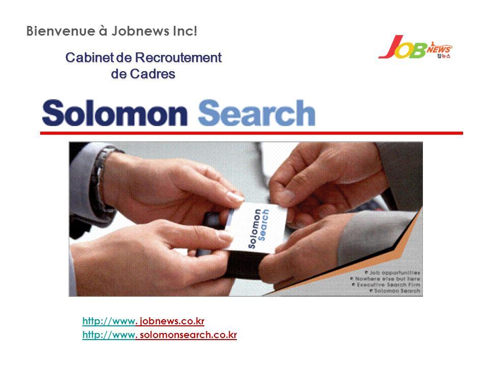 Cabinet de Recroutement de Cadres Bienvenue à Jobnews Inc! http://wwwhttp://www. jobnews.co.kr http://wwwhttp://www. solomonsearch.co.kr