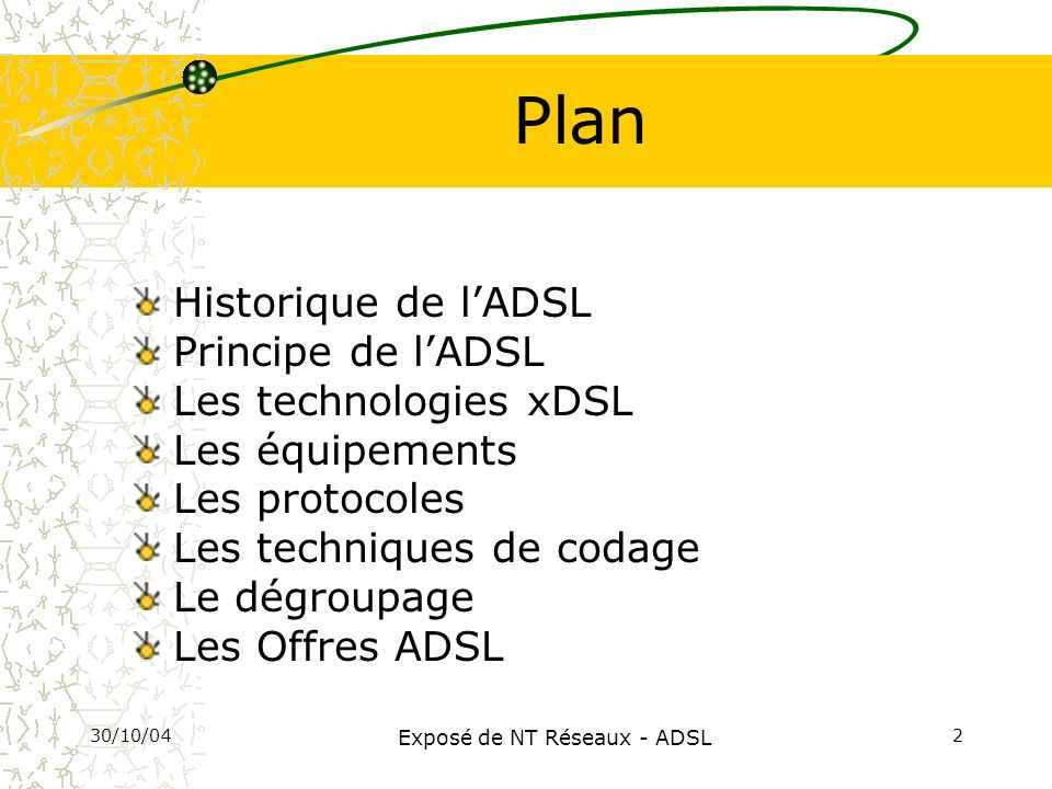 30/10/04 Exposé de NT Réseaux - ADSL 2 Plan Historique de lADSL Principe de lADSL Les technologies xDSL Les équipements Les protocoles Les techniques