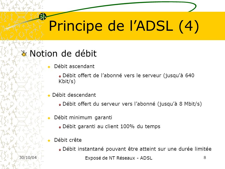 30/10/04 Exposé de NT Réseaux - ADSL 9 Interface USB Modem ADSL Filtres Enfichables Signal téléphonique Signal ADSL Principe de lADSL (5) Entrée de ligne Signaux Voix et ADSL Notion de filtre (splitter )