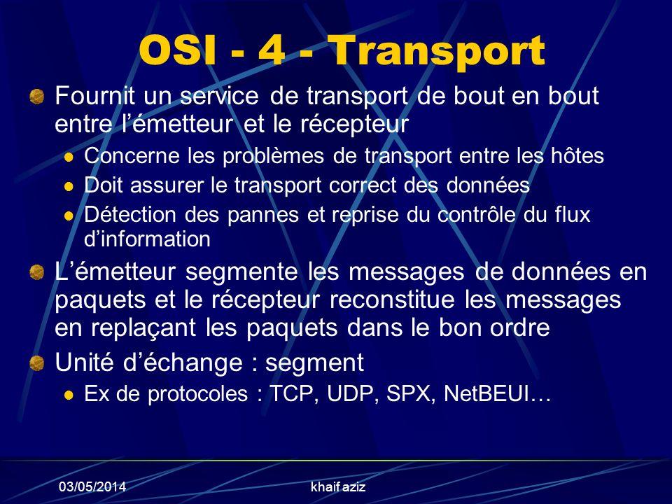 03/05/2014khaif aziz OSI - 4 - Transport Fournit un service de transport de bout en bout entre lémetteur et le récepteur Concerne les problèmes de tra
