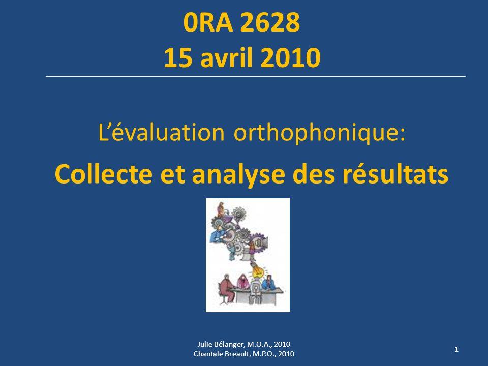 0RA 2628 15 avril 2010 Lévaluation orthophonique: Collecte et analyse des résultats 1 Julie Bélanger, M.O.A., 2010 Chantale Breault, M.P.O., 2010
