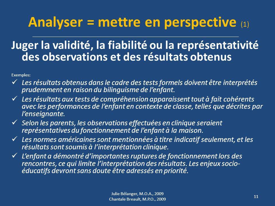 Analyser = mettre en perspective (1) Juger la validité, la fiabilité ou la représentativité des observations et des résultats obtenus Exemples: Les résultats obtenus dans le cadre des tests formels doivent être interprétés prudemment en raison du bilinguisme de lenfant.