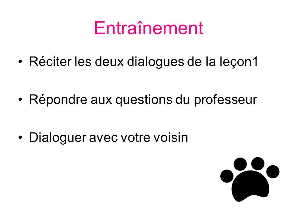 Entraînement Réciter les deux dialogues de la leçon1 Répondre aux questions du professeur Dialoguer avec votre voisin