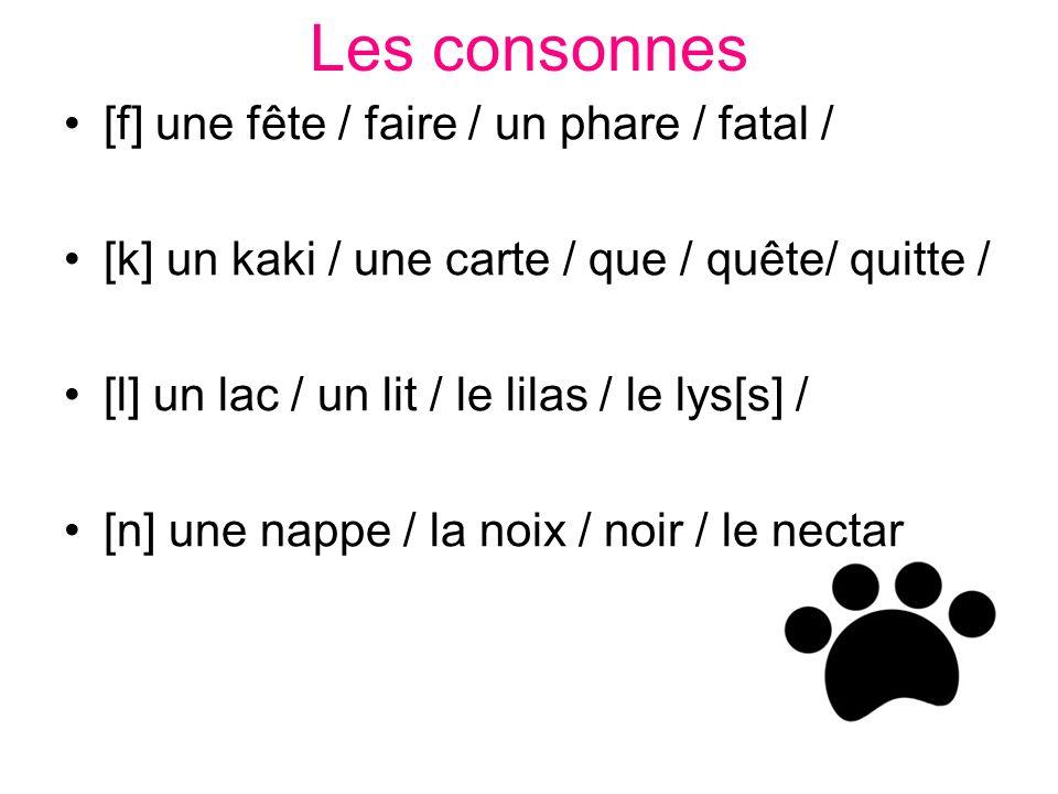 Les consonnes [f] une fête / faire / un phare / fatal / [k] un kaki / une carte / que / quête/ quitte / [l] un lac / un lit / le lilas / le lys[s] / [n] une nappe / la noix / noir / le nectar