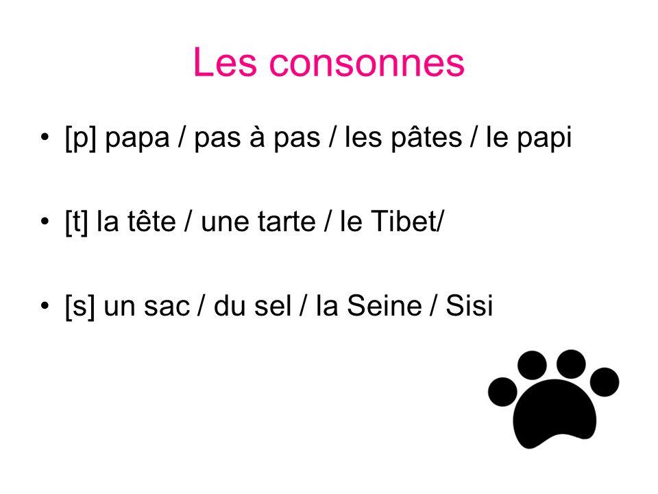 Les consonnes [p] papa / pas à pas / les pâtes / le papi [t] la tête / une tarte / le Tibet/ [s] un sac / du sel / la Seine / Sisi