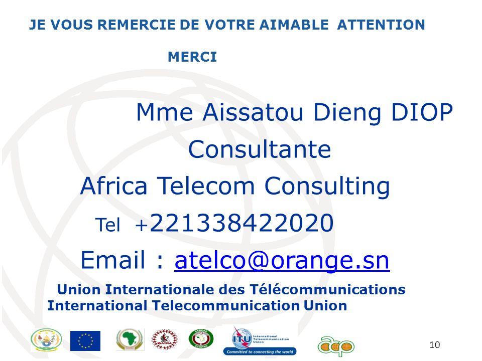 10 JE VOUS REMERCIE DE VOTRE AIMABLE ATTENTION MERCI Mme Aissatou Dieng DIOP Consultante Africa Telecom Consulting Tel + 221338422020 Email : atelco@o