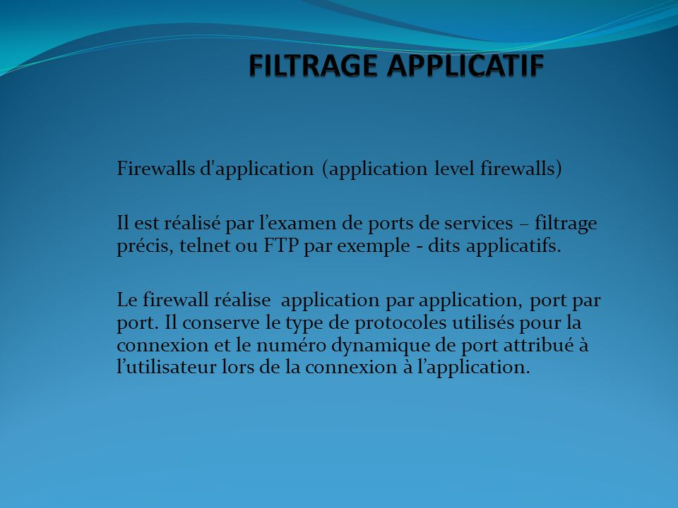 Firewalls d application (application level firewalls) Il est réalisé par lexamen de ports de services – filtrage précis, telnet ou FTP par exemple - dits applicatifs.