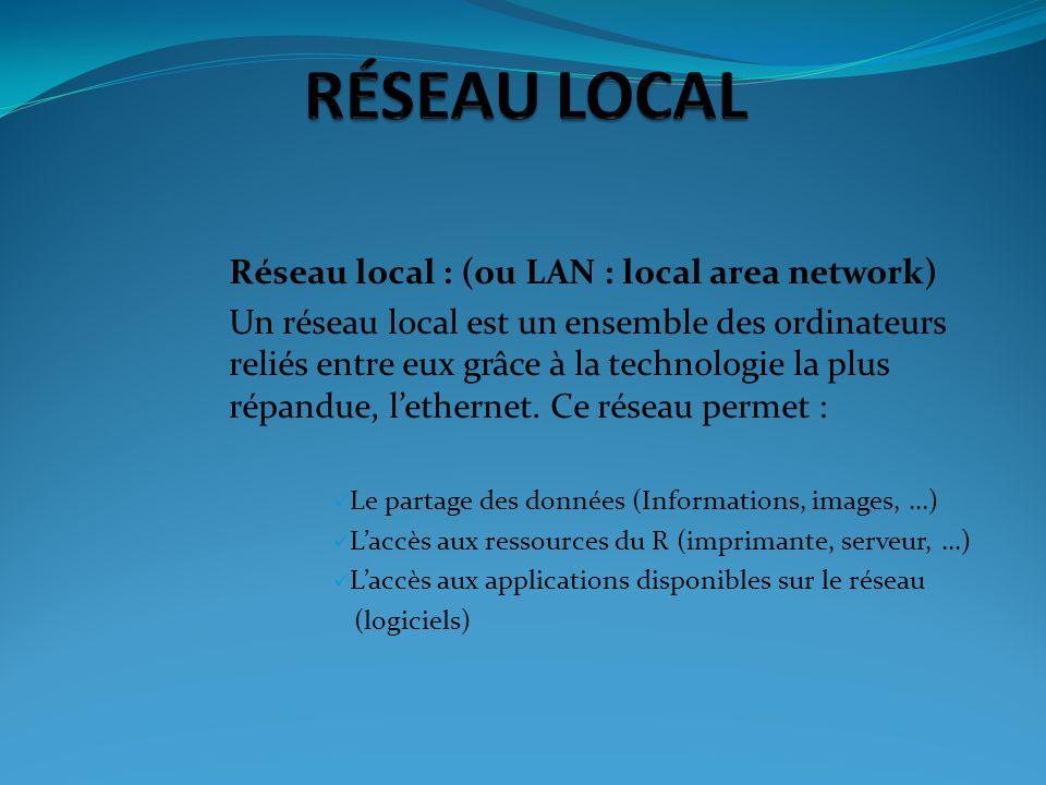 Réseau local : (ou LAN : local area network) Un réseau local est un ensemble des ordinateurs reliés entre eux grâce à la technologie la plus répandue,