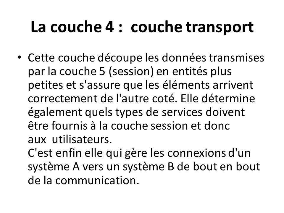 La couche 4 : couche transport Cette couche découpe les données transmises par la couche 5 (session) en entités plus petites et s assure que les éléments arrivent correctement de l autre coté.