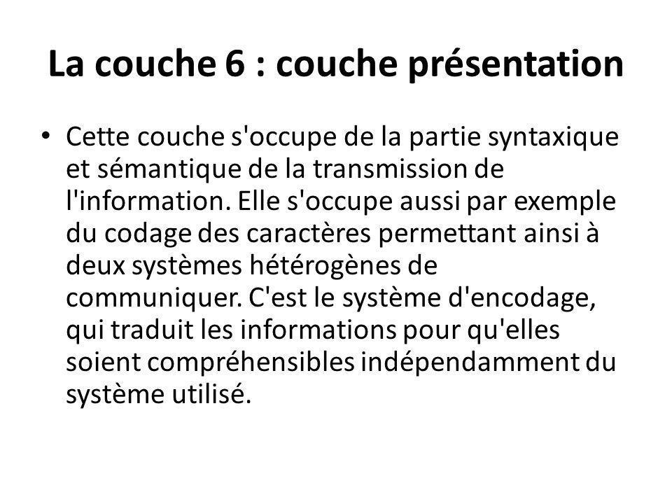 La couche 6 : couche présentation Cette couche s'occupe de la partie syntaxique et sémantique de la transmission de l'information. Elle s'occupe aussi
