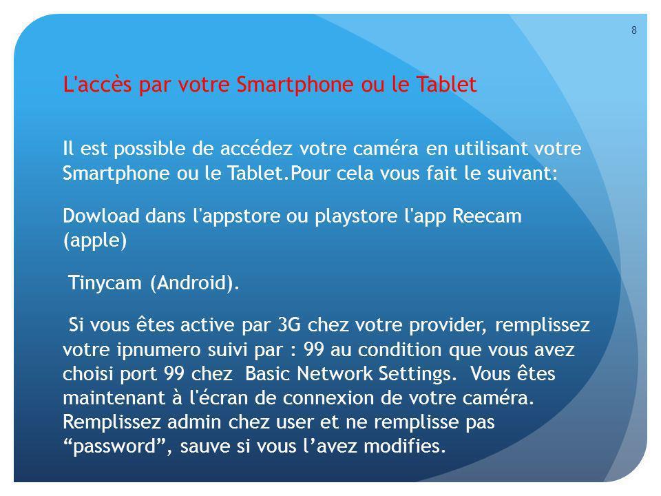 L'accès par votre Smartphone ou le Tablet Il est possible de accédez votre caméra en utilisant votre Smartphone ou le Tablet.Pour cela vous fait le su
