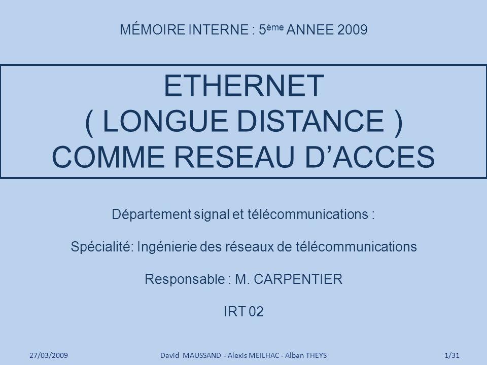 ETHERNET ( LONGUE DISTANCE ) COMME RESEAU DACCES David MAUSSAND - Alexis MEILHAC - Alban THEYS27/03/20091/31 Département signal et télécommunications : Spécialité: Ingénierie des réseaux de télécommunications Responsable : M.