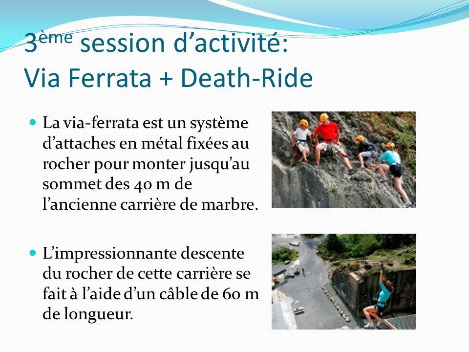 3 ème session dactivité: Via Ferrata + Death-Ride La via-ferrata est un système dattaches en métal fixées au rocher pour monter jusquau sommet des 40