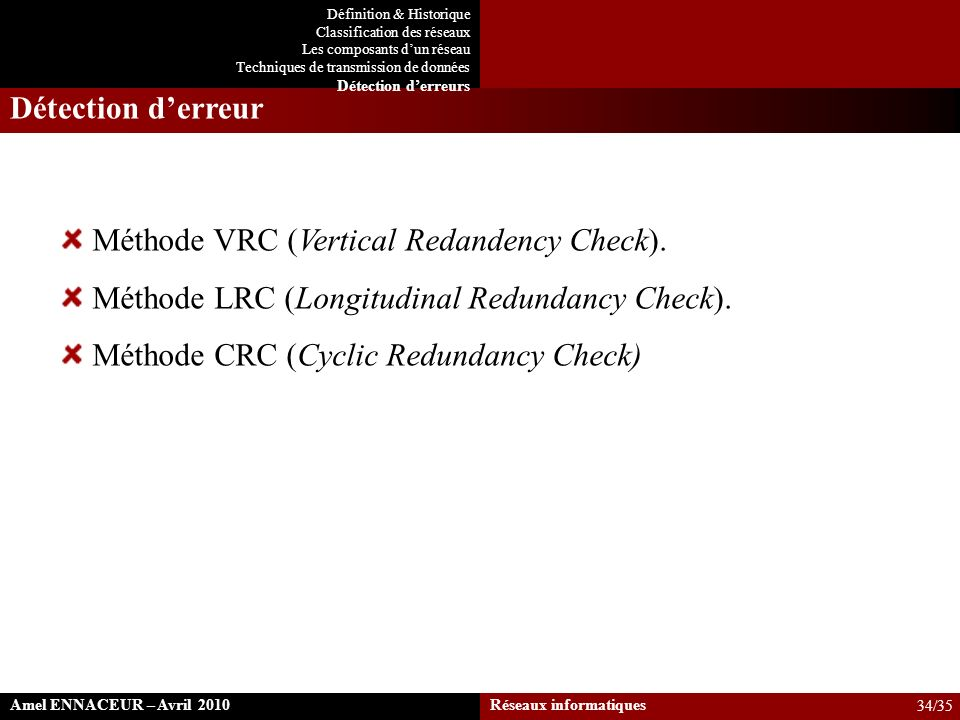 Détection derreur Méthode VRC (Vertical Redandency Check). Méthode LRC (Longitudinal Redundancy Check). Méthode CRC (Cyclic Redundancy Check) Amel ENN