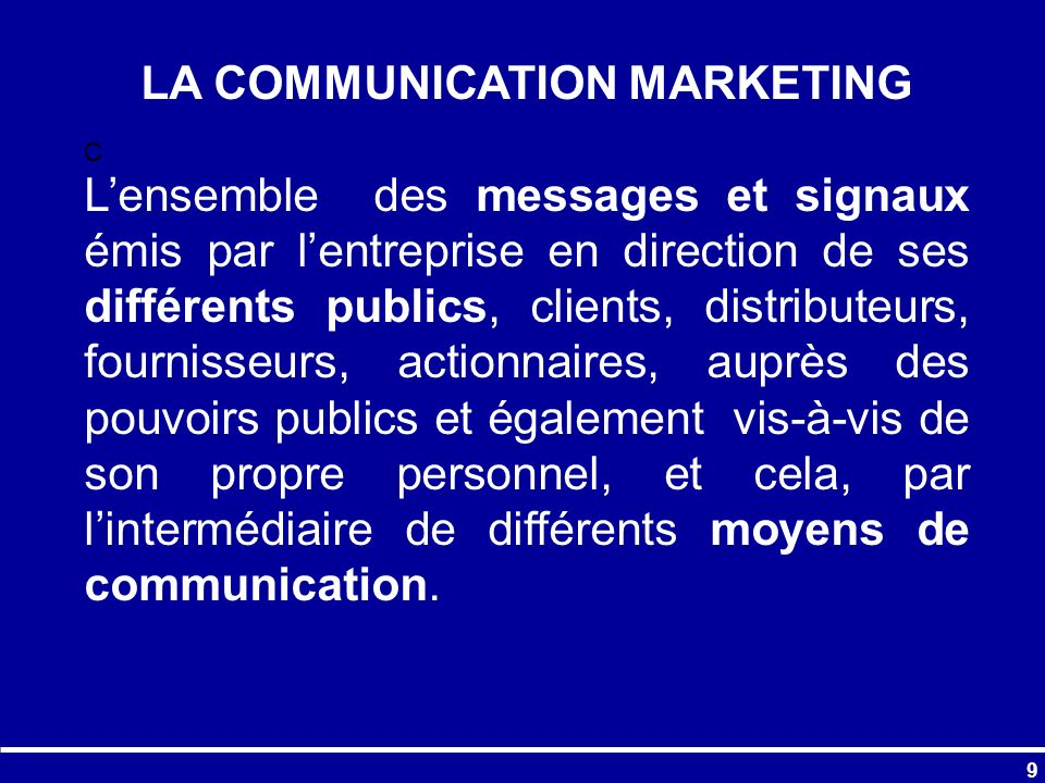 9 C LA COMMUNICATION MARKETING Lensemble des messages et signaux émis par lentreprise en direction de ses différents publics, clients, distributeurs,