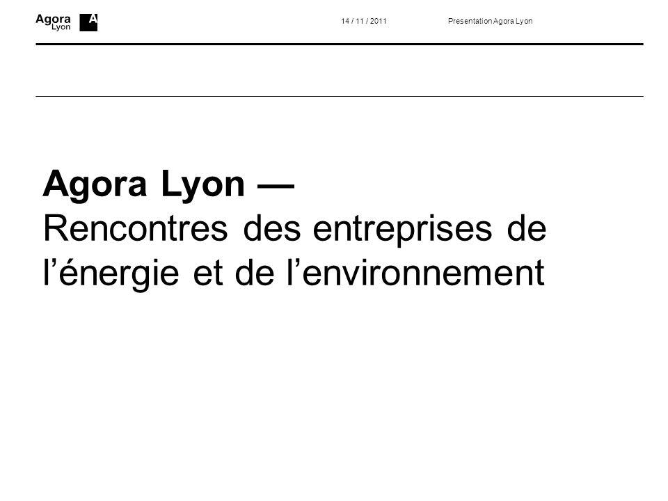 Agora Lyon Rencontres des entreprises de lénergie et de lenvironnement 14 / 11 / 2011Presentation Agora Lyon