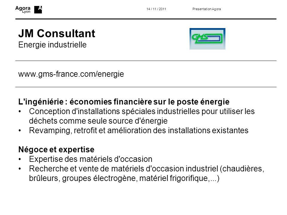 JM Consultant Energie industrielle Presentation Agora14 / 11 / 2011 L'ingéniérie : économies financière sur le poste énergie Conception d'installation