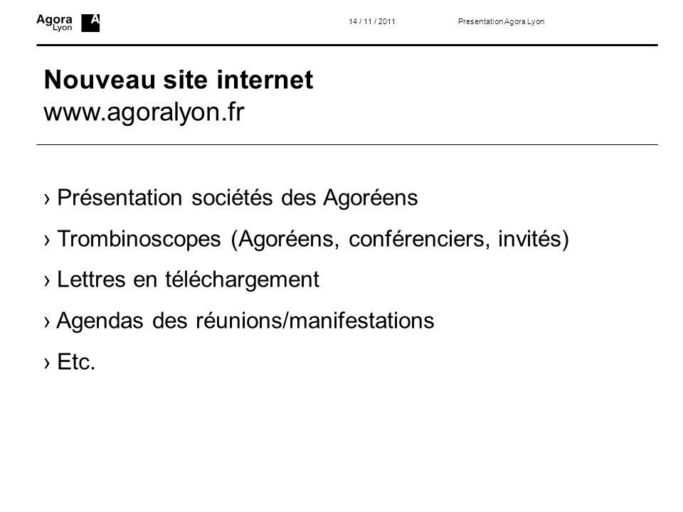 Nouveau site internet www.agoralyon.fr 14 / 11 / 2011 Présentation sociétés des Agoréens Trombinoscopes (Agoréens, conférenciers, invités) Lettres en