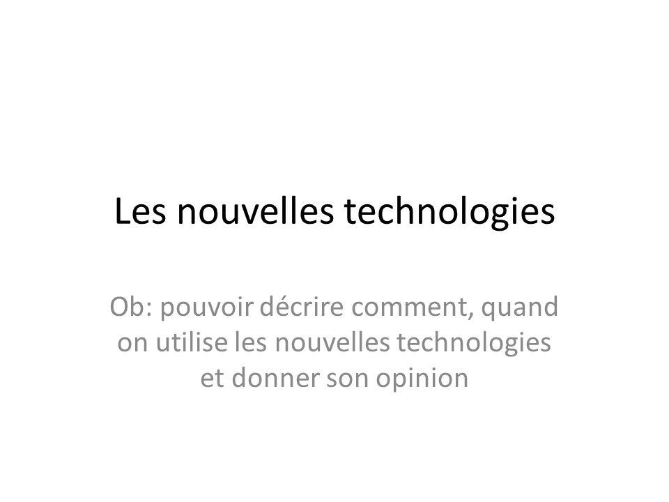 Les nouvelles technologies Ob: pouvoir décrire comment, quand on utilise les nouvelles technologies et donner son opinion