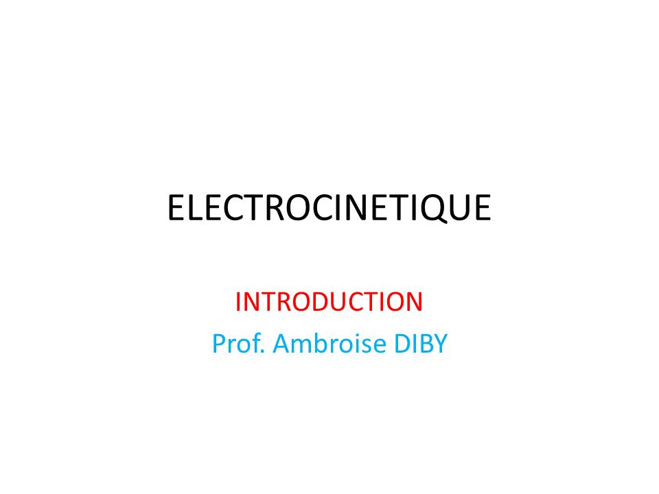 ELECTROCINETIQUE INTRODUCTION Prof. Ambroise DIBY