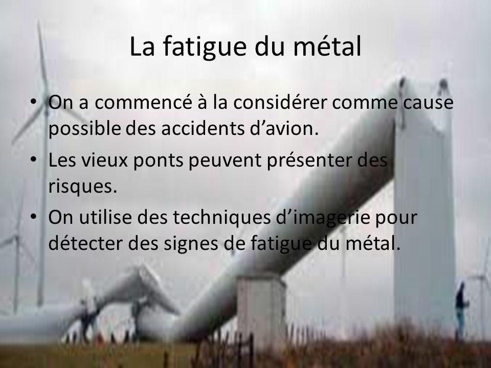 La fatigue du métal On a commencé à la considérer comme cause possible des accidents davion. Les vieux ponts peuvent présenter des risques. On utilise