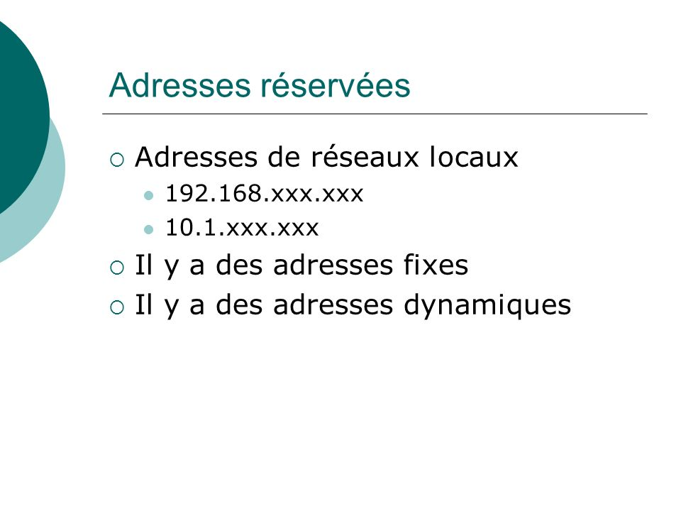 Adresses réservées Adresses de réseaux locaux 192.168.xxx.xxx 10.1.xxx.xxx Il y a des adresses fixes Il y a des adresses dynamiques