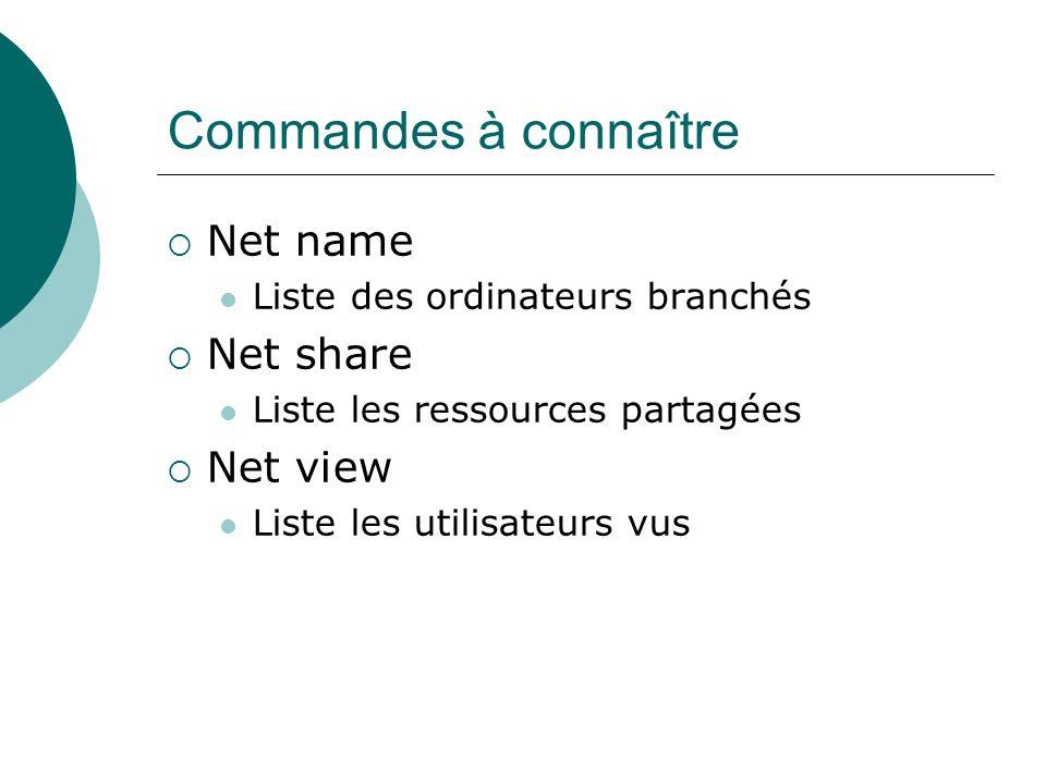 Commandes à connaître Net name Liste des ordinateurs branchés Net share Liste les ressources partagées Net view Liste les utilisateurs vus