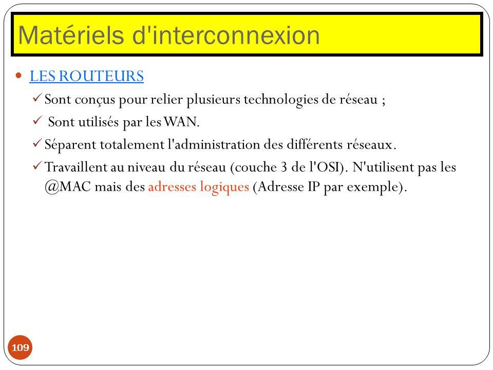 Matériels d'interconnexion 109 LES ROUTEURS Sont conçus pour relier plusieurs technologies de réseau ; Sont utilisés par les WAN. Séparent totalement