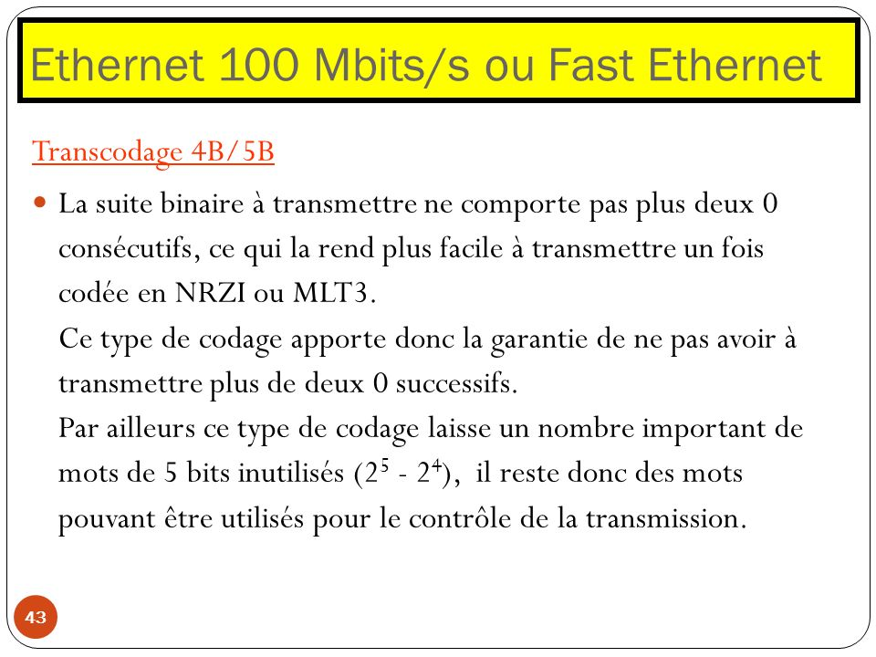 Ethernet 100 Mbits/s ou Fast Ethernet 43 Transcodage 4B/5B La suite binaire à transmettre ne comporte pas plus deux 0 consécutifs, ce qui la rend plus
