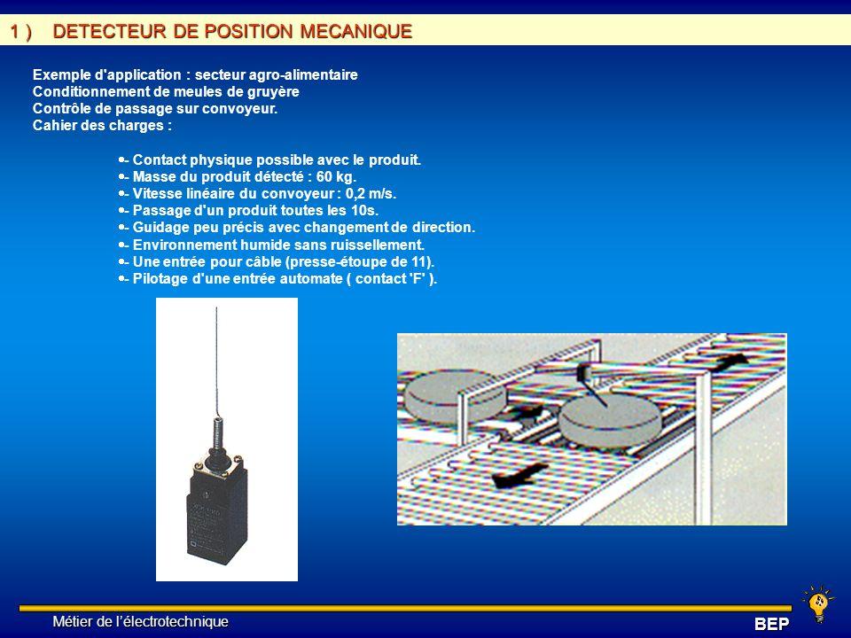 Métier de lélectrotechnique Métier de lélectrotechniqueBEP 5 ) CHOIX D UN DETECTEUR Critères généraux de choix : Parmi les principaux et nombreux facteurs qui interviennent dans le choix d un détecteur, citons : - les conditions d exploitation, caractérisées par la fréquence de manoeuvres, la nature, la masse et la vitesse du mobile à contrôler, la précision et la fidélité exigées, ou encore l effort nécessaire pour actionner le contact - la nature de l ambiance, humide, poussiéreuse, corrosive, ainsi que la température - le niveau de protection recherché contre les chocs, les projections de liquides - le nombre de cycles de manoeuvres - la nature du circuit électrique - le nombre et la nature des contacts - la place disponible pour loger, fixer et régler l appareil - etc.