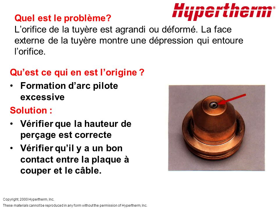 Copyright, 2000 Hypertherm, Inc. These materials cannot be reproduced in any form without the permission of Hypertherm, Inc. Quel est le problème? Lor