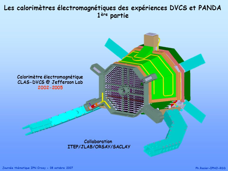 Journée thématique IPN Orsay - 08 octobre 2007 Ph.Rosier-IPNO-RDD Les calorimètres électromagnétiques des expériences DVCS et PANDA 1 ère partie Calor