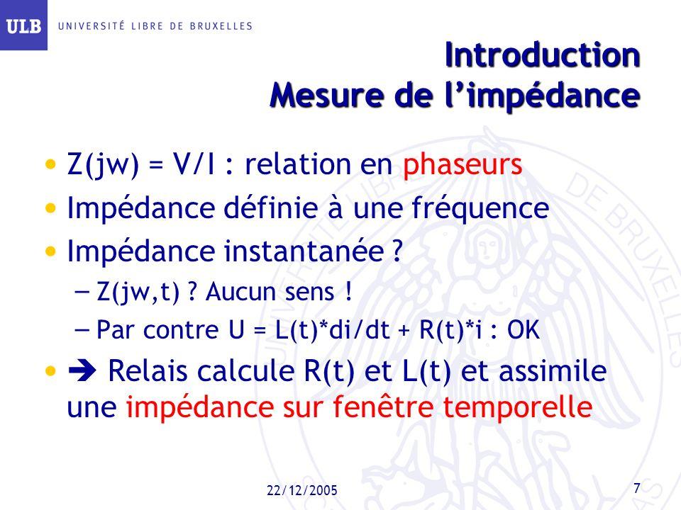 22/12/2005 7 Introduction Mesure de limpédance Z(jw) = V/I : relation en phaseurs Impédance définie à une fréquence Impédance instantanée ? – Z(jw,t)