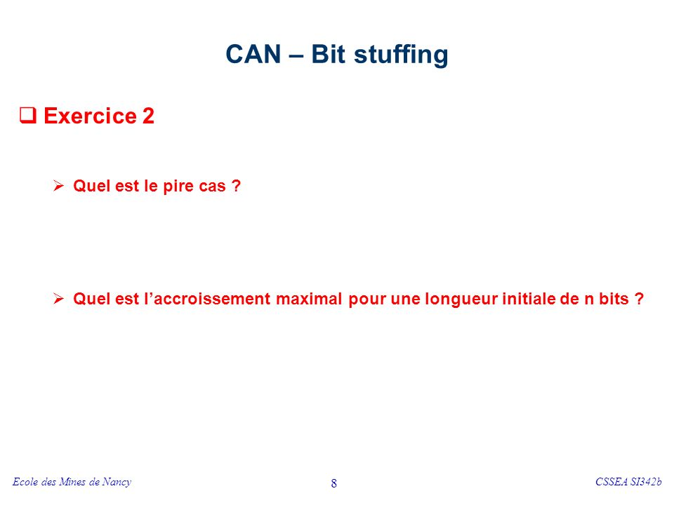 Ecole des Mines de NancyCSSEA SI342b 8 CAN – Bit stuffing Exercice 2 Quel est le pire cas ? Quel est laccroissement maximal pour une longueur initiale