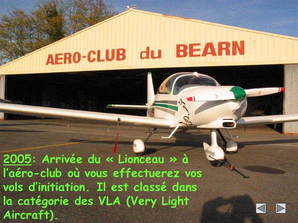 32 2005: Arrivée du « Lionceau » à laéro-club où vous effectuerez vos vols dinitiation. Il est classé dans la catégorie des VLA (Very Light Aircraft).