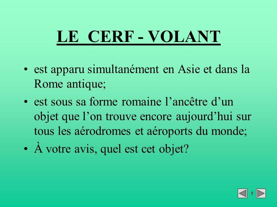 5 LE CERF - VOLANT est apparu simultanément en Asie et dans la Rome antique; est sous sa forme romaine lancêtre dun objet que lon trouve encore aujour