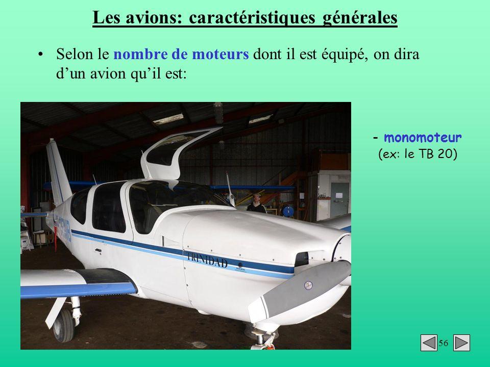 56 Les avions: caractéristiques générales Selon le nombre de moteurs dont il est équipé, on dira dun avion quil est: - monomoteur (ex: le TB 20)