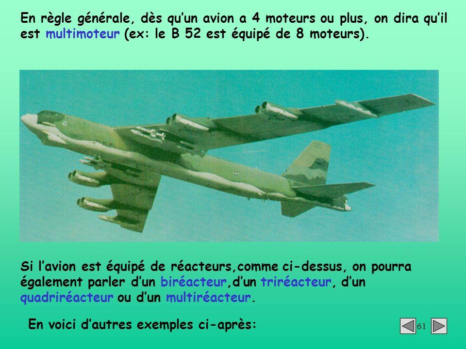 61 En règle générale, dès quun avion a 4 moteurs ou plus, on dira quil est multimoteur (ex: le B 52 est équipé de 8 moteurs). Si lavion est équipé de