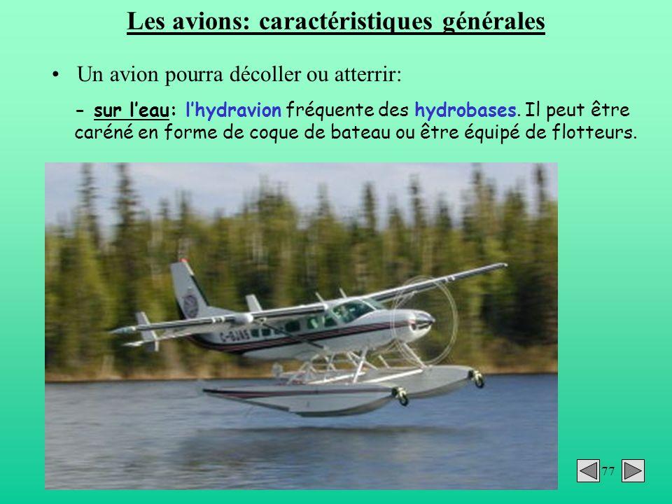 77 Les avions: caractéristiques générales Un avion pourra décoller ou atterrir: - sur leau: lhydravion fréquente des hydrobases. Il peut être caréné e